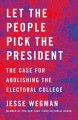 Let the people pick the president : the case for abolishing the Electoral College