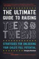 The ultimate guide to raising teens and tweens : strategies for unlocking your child's full potential