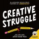 Creative struggle : illustrated advice from masters of creativity