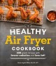 Healthy air fryer cookbook : 100 great recipes with fewer calories and less fat!