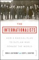 The internationalists : how a radical plan to outlaw war remade the world