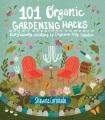 101 organic gardening hacks : eco-friendly solutions to improve any garden