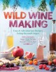 Wild winemaking : easy & adventurous recipes going beyond grapes