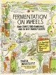 Fermentation on wheels : road stories, food ramblings, and 50 do-it-yourself recipes from sauerkraut, kombucha, and yogurt to miso, tempeh, and mead