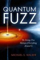 Quantum fuzz : the strange true makeup of everything around us