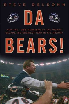 Da Bears! : how the 1985 monsters of the midway became the greatest team in NFL history