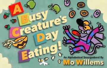 A busy creature's day eating : an alphabetical smorgasbord