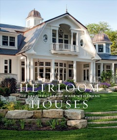 Heirloom houses : the architecture of Wade Weissmann