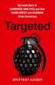 Targeted : the Cambridge Analytica whistleblower's inside story of how big data, Trump and Facebook broke democracy and how it can happen again