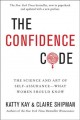 The confidence code : the science and art of self-assurance--what women should know