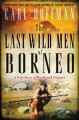 THE LAST WILD MEN OF BORNEO : A TRUE STORY OF DEATH AND TREASURE