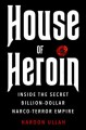 HOUSE OF HEROIN : INSIDE THE SECRET BILLION-DOLLAR NARCO-TERROR EMPIRE THAT IS KILLING AMERICA