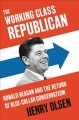 The working class Republican : Ronald Reagan and the return of blue-collar conservatism