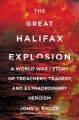 The Great Halifax Explosion : a World War I Story of Treachery, Tragedy, and Extraordinary Heroism