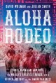 ALOHA RODEO : THREE HAWAIIAN COWBOYS, THE WORLD'S GREATEST RODEO, AND A HIDDEN HISTORY OF THE AMERICAN WEST