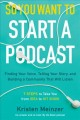 So you want to start a podcast : finding your voice, telling your story, and building a community that will listen