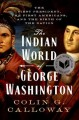 The Indian world of George Washington : the first President, the first Americans, and the birth of the nation