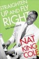 STRAIGHTEN UP AND FLY RIGHT : THE LIFE AND MUSIC OF NAT KING COLE