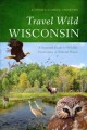 Travel wild Wisconsin : a seasonal guide to wildlife encounters in natural places