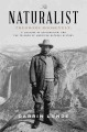The naturalist : Theodore Roosevelt, a lifetime of exploration, and the triumph of American natural history