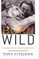 Born wild : the extraordinary story of one man's passion for Africa