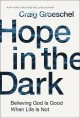 Hope in the dark : believing God is good when life is not