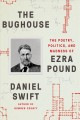 The bughouse : the poetry, politics, and madness of Ezra Pound