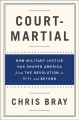 Court- martial : how military justice has shaped America from the revolution to 9/11 and beyond