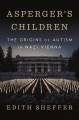 Asperger's children : the origins of autism in Nazi Vienna