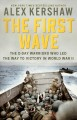 THE FIRST WAVE : THE D-DAY WARRIORS WHO LED THE WAY TO VICTORY IN WORLD WAR II