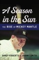 A season in the sun : the rise of Mickey Mantle