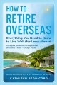 How to retire overseas : everything you need to know to live well (for less) abroad