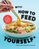 How to feed yourself: 100 cheap, easy, fast, and good recipes for cooking when you don't know what you're doing