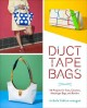 Duct tape bags : 40 projects for totes. clutches, messenger bags, and bowlers