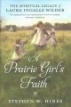 A prairie girl's faith : the spiritual legacy of Laura Ingalls Wilder