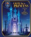 A Home for a princess : a peek inside 9 Disney princess castles