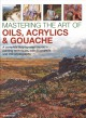 Mastering the art of oils, acrylics & gouache : a complete step-by-step course in painting techniques, with 25 projects and 750 photographs