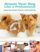 Groom your dog like a professional : step-by-step techniques and tips for a great-looking dog