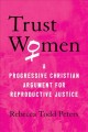 Trust women : a progressive Christian argument for reproductive justice