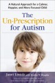 The un-prescription for autism : a natural approach for a calmer, happier, and more focused child