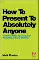 How to present to absolutely anyone : confident public speaking and presenting in every situation