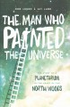 The man who painted the universe : the story of a planetarium in the heart of the North Woods