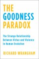 THE GOODNESS PARADOX : THE STRANGE RELATIONSHIP BETWEEN VIRTUE AND VIOLENCE IN HUMAN EVOLUTION