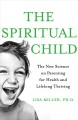 The spiritual child : the new science on parenting for health and lifelong thriving