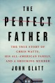 The perfect father : the true story of Chris Watts, his all-American family, and a shocking murder