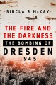 THE FIRE AND THE DARKNESS : THE BOMBING OF DRESDEN, 1945