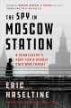 The spy in Moscow Station : a counterspy's hunt for a deadly Cold War threat