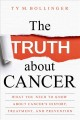 The truth about cancer : what you need to know about cancer