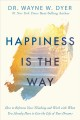 Happiness is the way : how to reframe your thinking and work with what you already have to live the life of your dreams