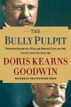 The bully pulpit : Theodore Roosevelt, William Howard Taft, and the golden age of journalism
